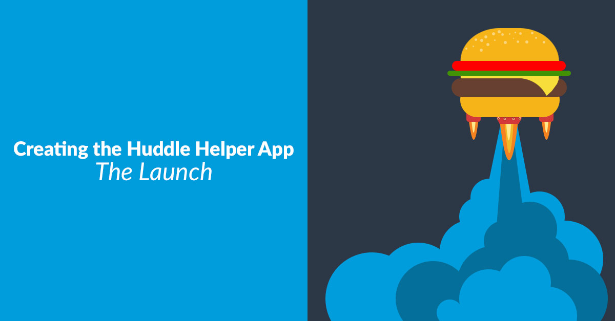 Creating the Huddle Helper App – The Launch